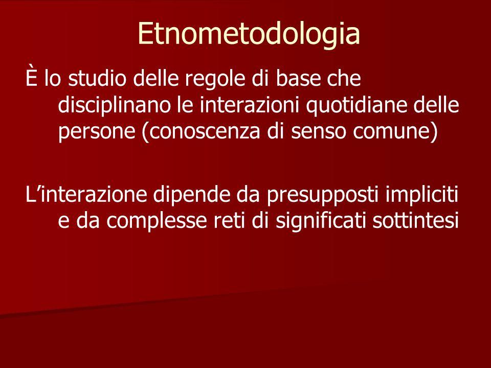 Etnometodologia È lo studio delle regole di base che disciplinano le interazioni quotidiane delle persone (conoscenza di senso comune) L'interazione d