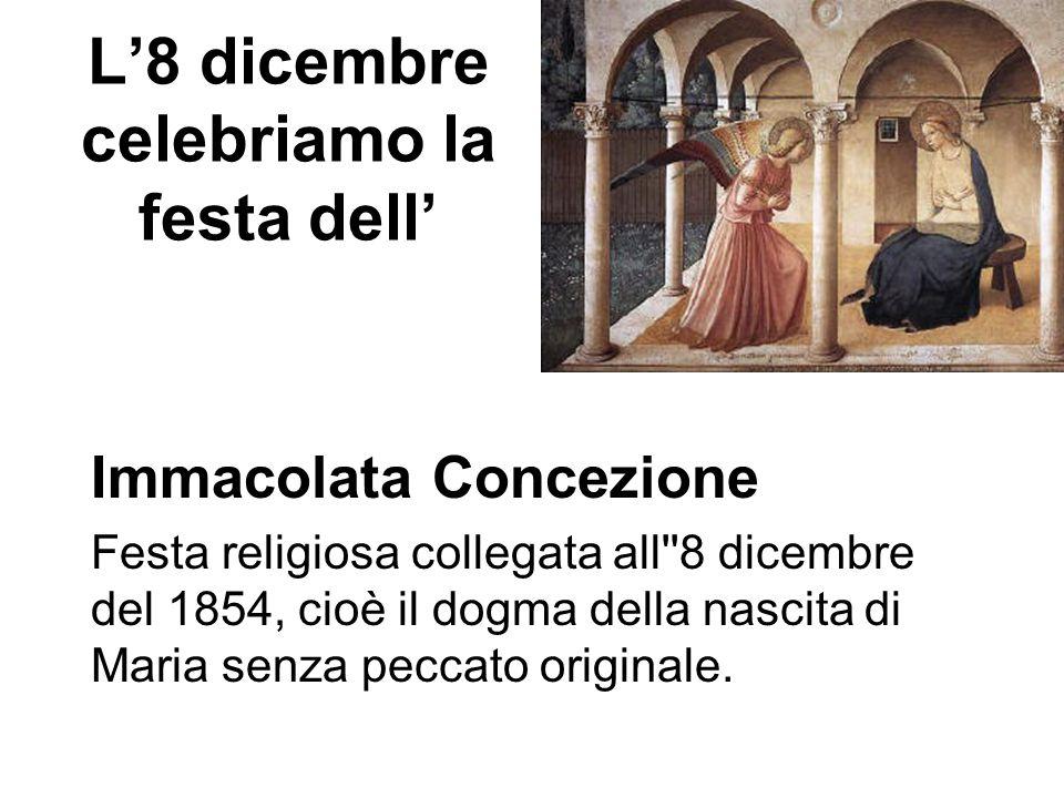 L'8 dicembre celebriamo la festa dell' Immacolata Concezione Festa religiosa collegata all''8 dicembre del 1854, cioè il dogma della nascita di Maria