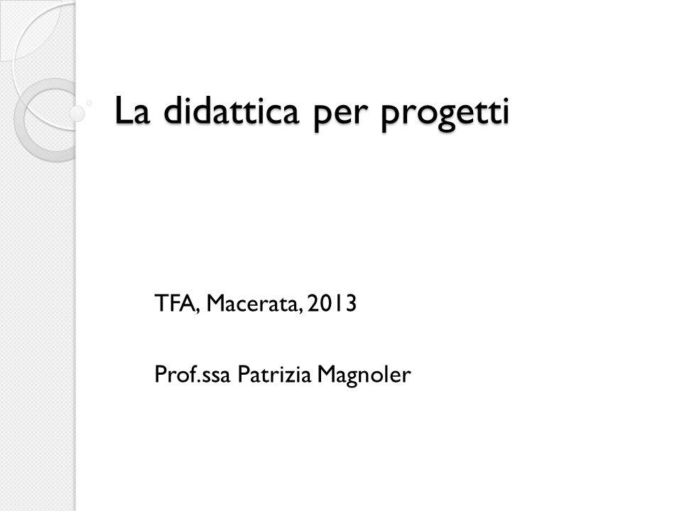 La didattica per progetti TFA, Macerata, 2013 Prof.ssa Patrizia Magnoler