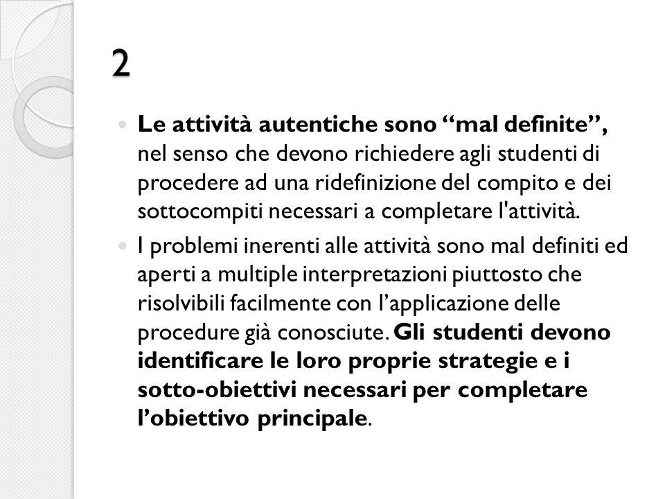 2 Le attività autentiche sono mal definite , nel senso che devono richiedere agli studenti di procedere ad una ridefinizione del compito e dei sottocompiti necessari a completare l attività.