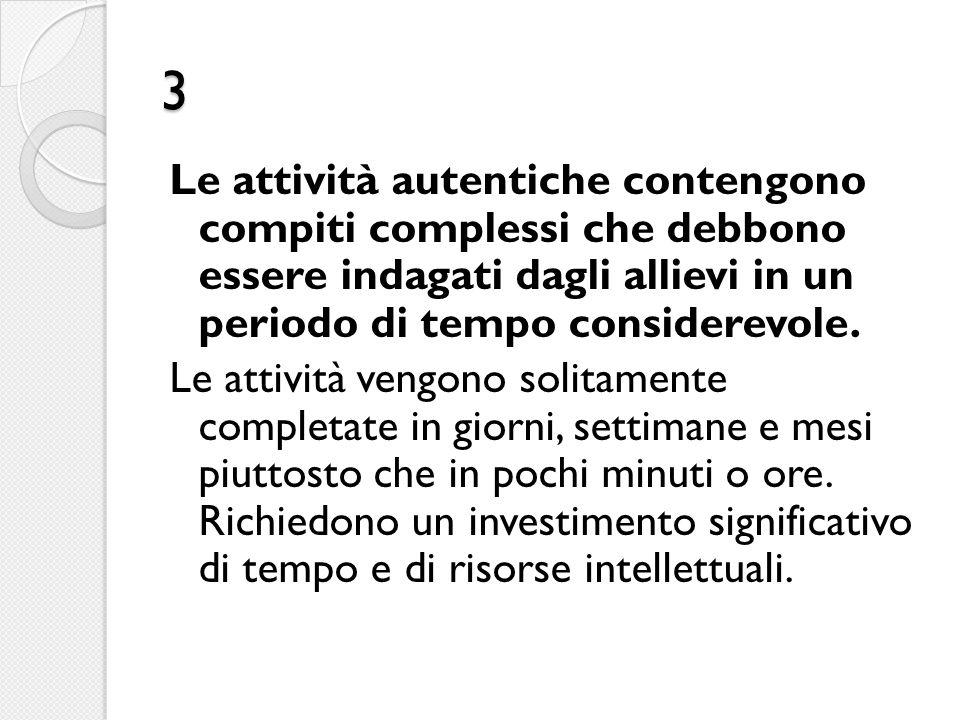 3 Le attività autentiche contengono compiti complessi che debbono essere indagati dagli allievi in un periodo di tempo considerevole. Le attività veng