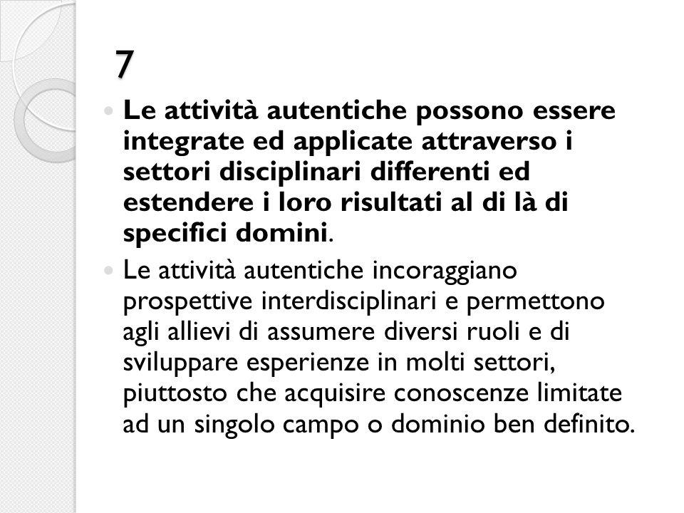 7 Le attività autentiche possono essere integrate ed applicate attraverso i settori disciplinari differenti ed estendere i loro risultati al di là di specifici domini.