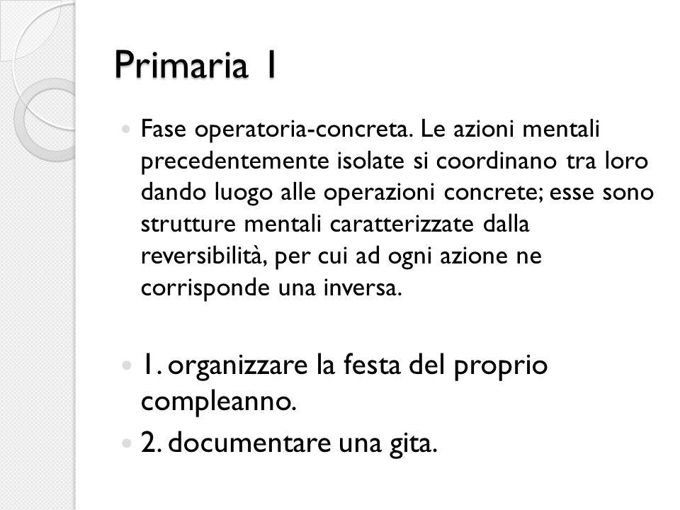 Primaria 1 Fase operatoria-concreta. Le azioni mentali precedentemente isolate si coordinano tra loro dando luogo alle operazioni concrete; esse sono