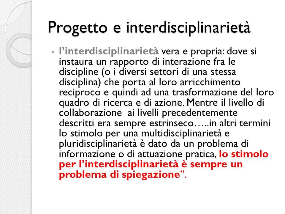 Progetto e interdisciplinarietà l'interdisciplinarietà vera e propria: dove si instaura un rapporto di interazione fra le discipline (o i diversi settori di una stessa disciplina) che porta al loro arricchimento reciproco e quindi ad una trasformazione del loro quadro di ricerca e di azione.