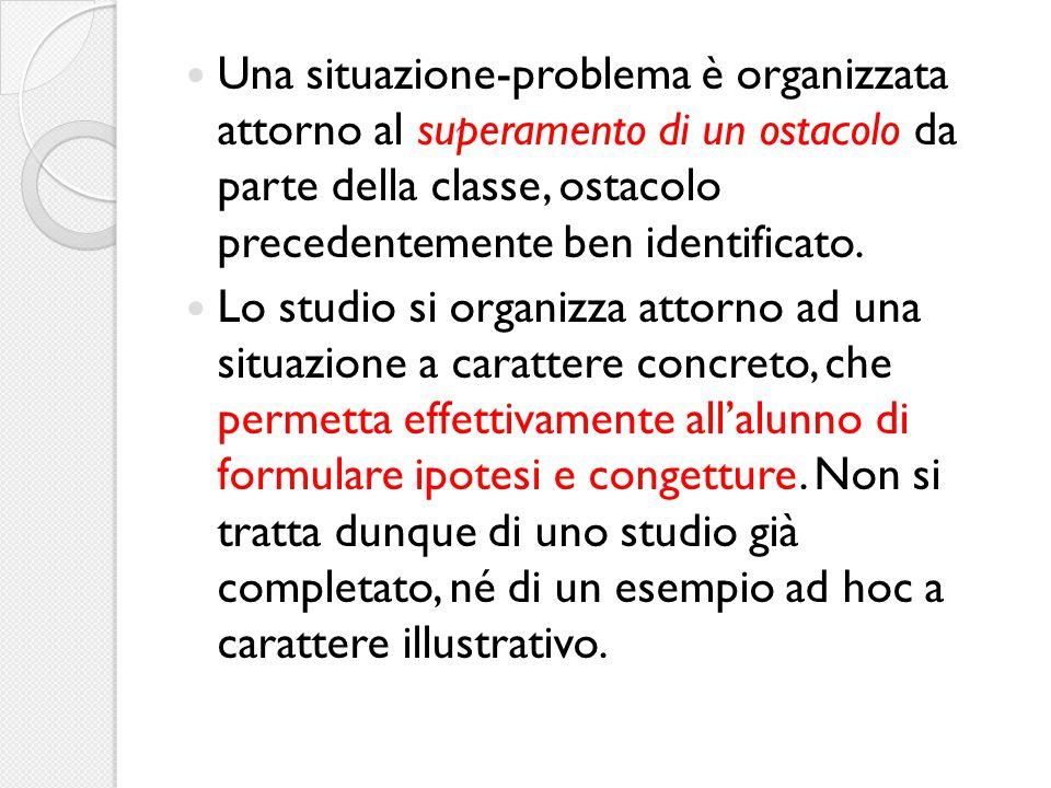 Una situazione-problema è organizzata attorno al superamento di un ostacolo da parte della classe, ostacolo precedentemente ben identificato. Lo studi
