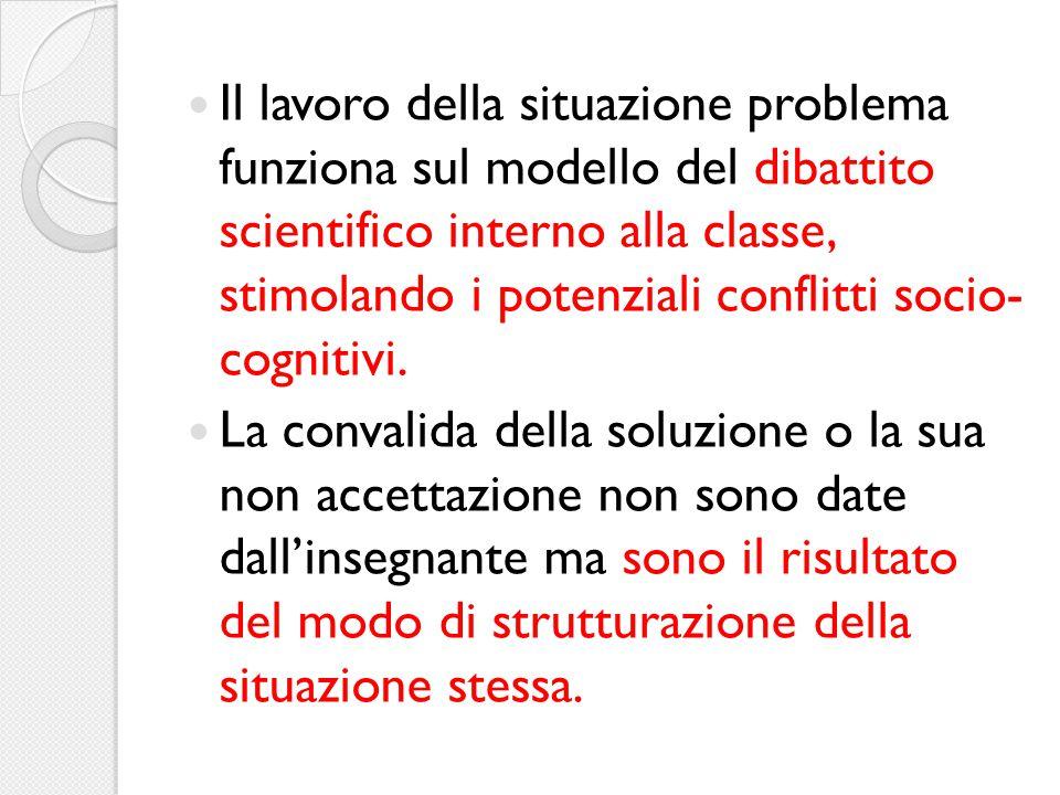 Il lavoro della situazione problema funziona sul modello del dibattito scientifico interno alla classe, stimolando i potenziali conflitti socio- cogni