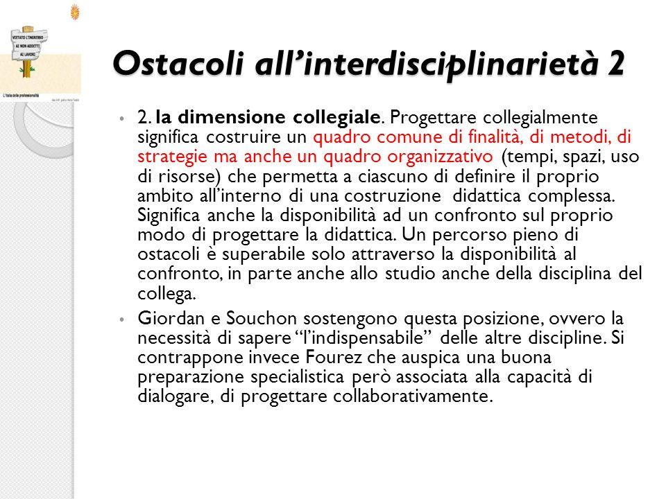 Ostacoli all'interdisciplinarietà 2 2. la dimensione collegiale. Progettare collegialmente significa costruire un quadro comune di finalità, di metodi
