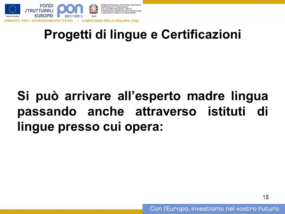 15 Progetti di lingue e Certificazioni Si può arrivare all'esperto madre lingua passando anche attraverso istituti di lingue presso cui opera: