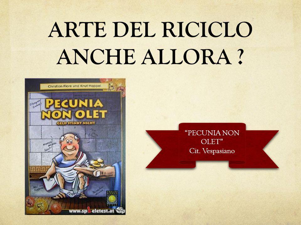 """ARTE DEL RICICLO ANCHE ALLORA ? """"PECUNIA NON OLET"""" Cit. Vespasiano """"PECUNIA NON OLET"""" Cit. Vespasiano"""