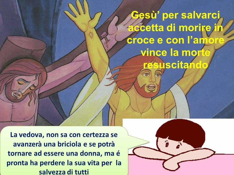 Gesù' per salvarci accetta di morire in croce e con l'amore vince la morte resuscitando La vedova, non sa con certezza se avanzerà una briciola e se p