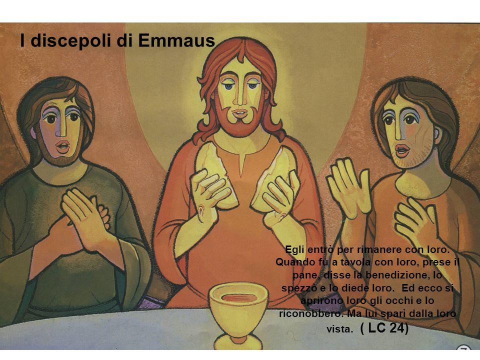I discepoli di Emmaus Egli entrò per rimanere con loro. Quando fu a tavola con loro, prese il pane, disse la benedizione, lo spezzò e lo diede loro. E