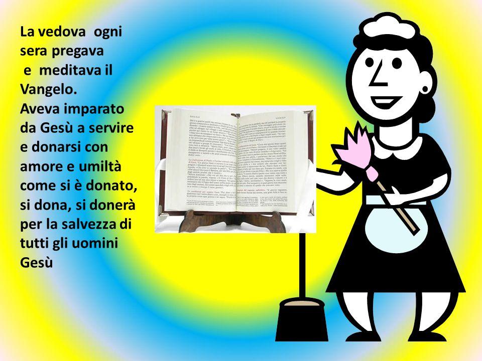 La vedova ogni sera pregava e meditava il Vangelo. Aveva imparato da Gesù a servire e donarsi con amore e umiltà come si è donato, si dona, si donerà