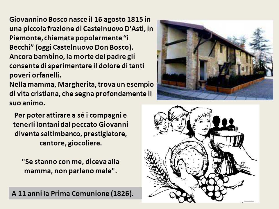 Giovannino Bosco nasce il 16 agosto 1815 in una piccola frazione di Castelnuovo D Asti, in Piemonte, chiamata popolarmente i Becchi (oggi Castelnuovo Don Bosco).