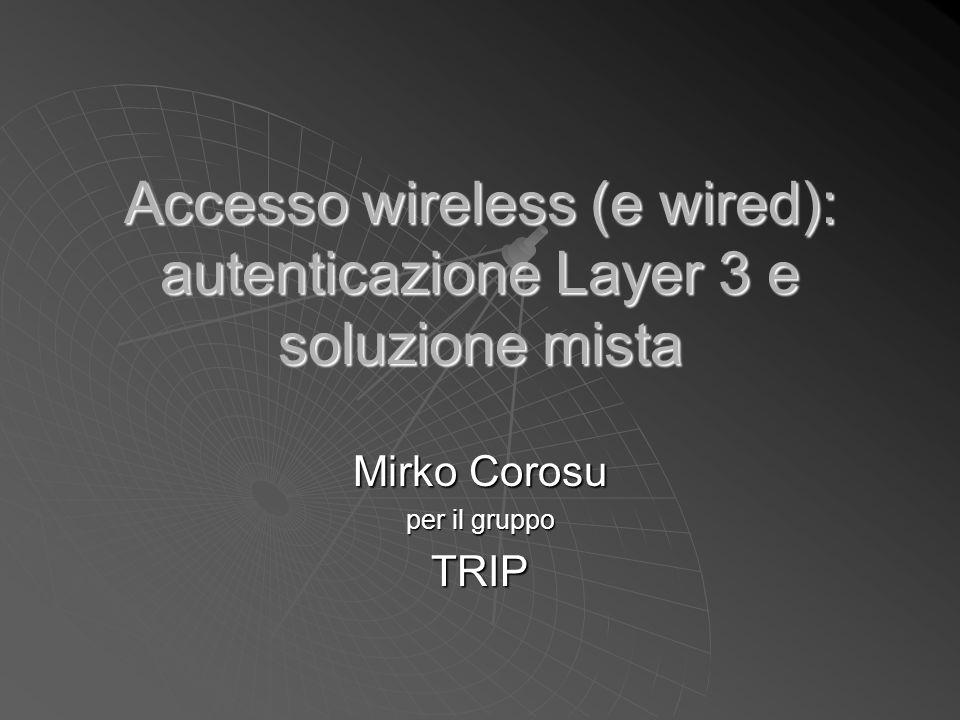 Obiettivo Creare una infrastruttura di accesso wireless layer 3 con caratteristiche:  autorizzazione/autenticazione  flessibilita' (diversi meccanismi di autenticazione)  fruibilita' (indipendenza da OS/HW)  differenziazione accessi  minimo management a regime  sicurezza