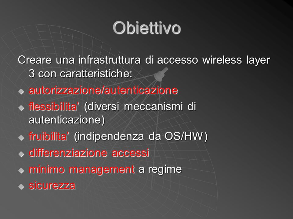 Obiettivo Creare una infrastruttura di accesso wireless layer 3 con caratteristiche:  autorizzazione/autenticazione  flessibilita' (diversi meccanis