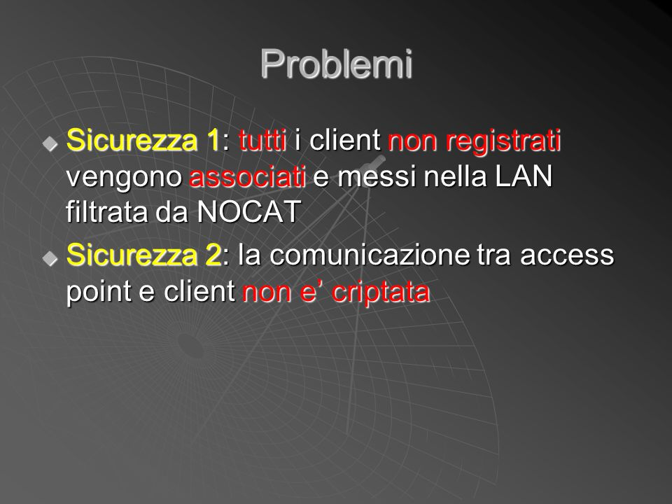Problemi  Sicurezza 1: tutti i client non registrati vengono associati e messi nella LAN filtrata da NOCAT  Sicurezza 2: la comunicazione tra access