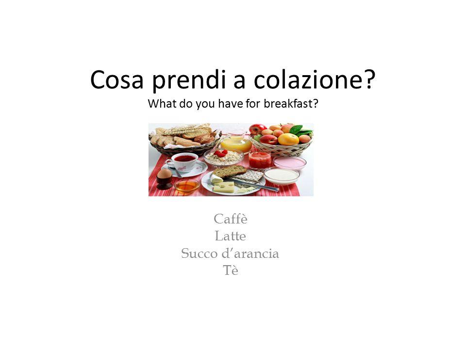 Cosa prendi a colazione? What do you have for breakfast? Caffè Latte Succo d'arancia Tè