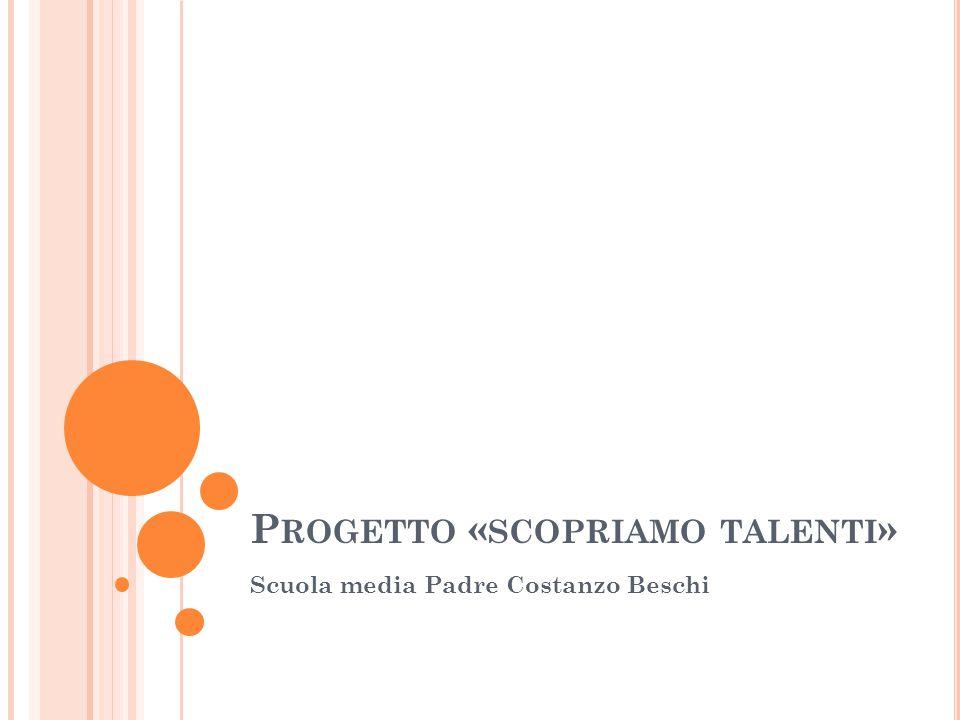 P ROGETTO « SCOPRIAMO TALENTI » Scuola media Padre Costanzo Beschi