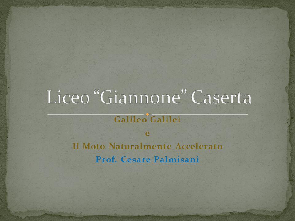 Galileo Galilei e Il Moto Naturalmente Accelerato Prof. Cesare Palmisani