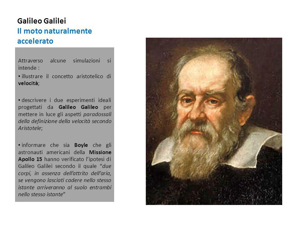Galileo Galilei Il moto naturalmente accelerato Attraverso alcune simulazioni si intende : illustrare il concetto aristotelico di velocità; descrivere