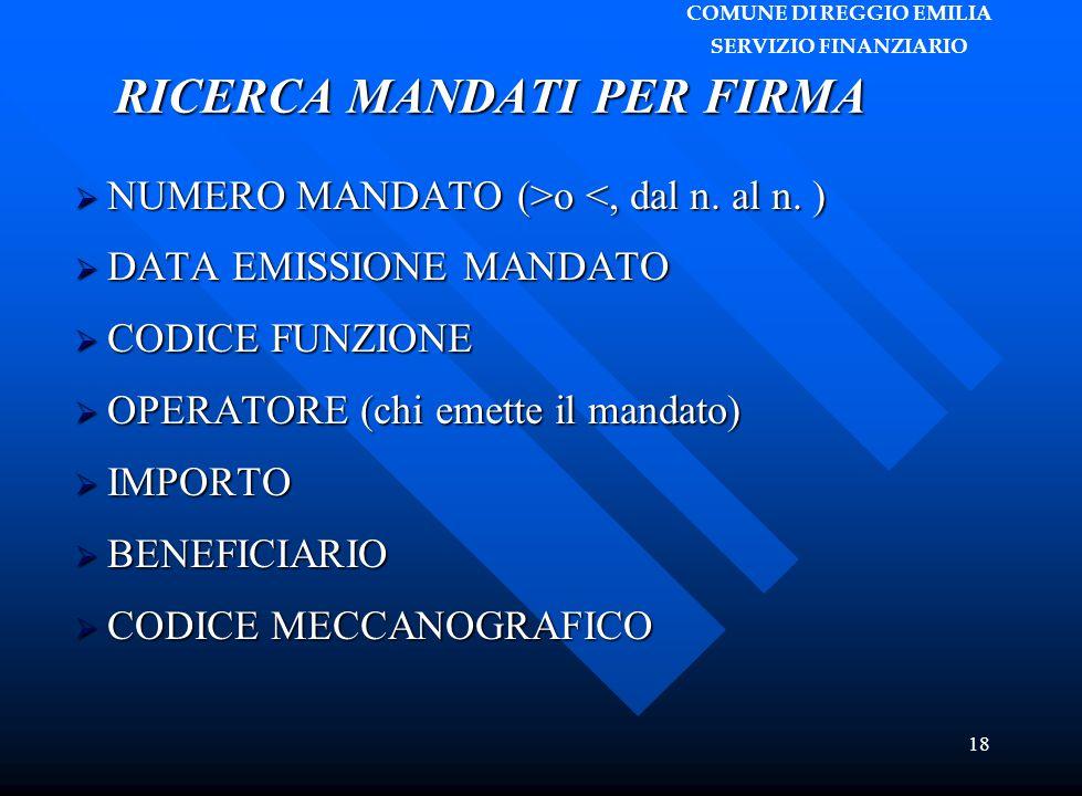 COMUNE DI REGGIO EMILIA SERVIZIO FINANZIARIO 18 RICERCA MANDATI PER FIRMA  NUMERO MANDATO (>o <, dal n. al n. )  DATA EMISSIONE MANDATO  CODICE FUN