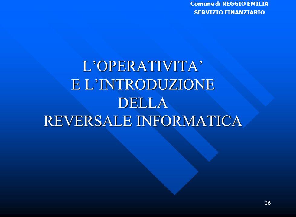 Comune di REGGIO EMILIA SERVIZIO FINANZIARIO 26 L'OPERATIVITA' E L'INTRODUZIONE DELLA REVERSALE INFORMATICA