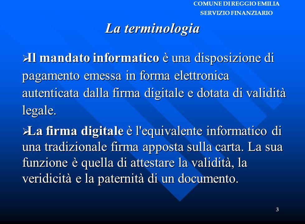 COMUNE DI REGGIO EMILIA SERVIZIO FINANZIARIO 3 La terminologia  Il mandato informatico è una disposizione di pagamento emessa in forma elettronica autenticata dalla firma digitale e dotata di validità legale.