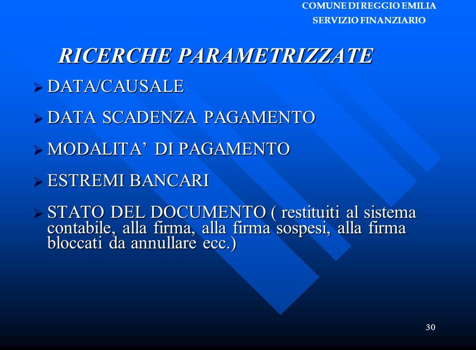 COMUNE DI REGGIO EMILIA SERVIZIO FINANZIARIO 30 RICERCHE PARAMETRIZZATE  DATA/CAUSALE  DATA SCADENZA PAGAMENTO  MODALITA' DI PAGAMENTO  ESTREMI BANCARI  STATO DEL DOCUMENTO ( restituiti al sistema contabile, alla firma, alla firma sospesi, alla firma bloccati da annullare ecc.)