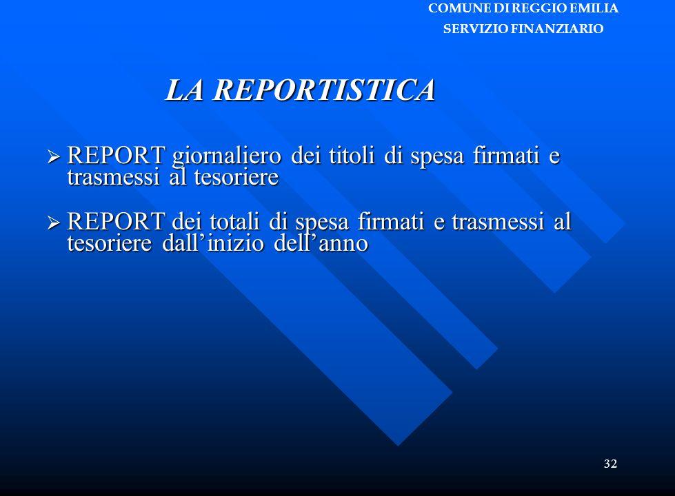 COMUNE DI REGGIO EMILIA SERVIZIO FINANZIARIO 32 LA REPORTISTICA  REPORT giornaliero dei titoli di spesa firmati e trasmessi al tesoriere  REPORT dei