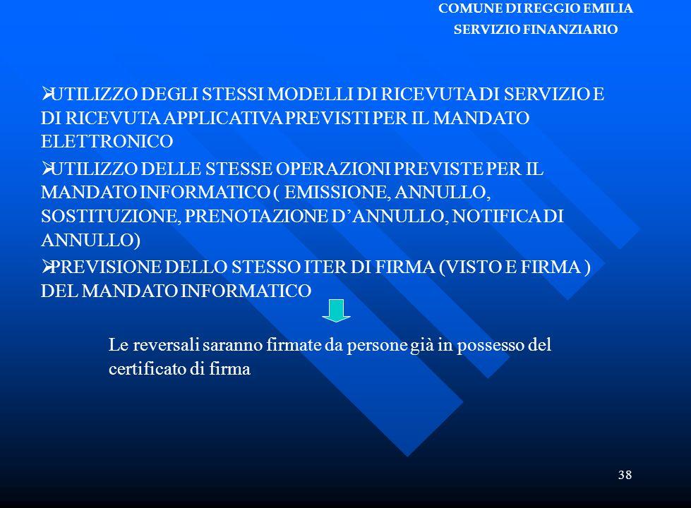 COMUNE DI REGGIO EMILIA SERVIZIO FINANZIARIO 38  UTILIZZO DEGLI STESSI MODELLI DI RICEVUTA DI SERVIZIO E DI RICEVUTA APPLICATIVA PREVISTI PER IL MANDATO ELETTRONICO  UTILIZZO DELLE STESSE OPERAZIONI PREVISTE PER IL MANDATO INFORMATICO ( EMISSIONE, ANNULLO, SOSTITUZIONE, PRENOTAZIONE D'ANNULLO, NOTIFICA DI ANNULLO)  PREVISIONE DELLO STESSO ITER DI FIRMA (VISTO E FIRMA ) DEL MANDATO INFORMATICO Le reversali saranno firmate da persone già in possesso del certificato di firma