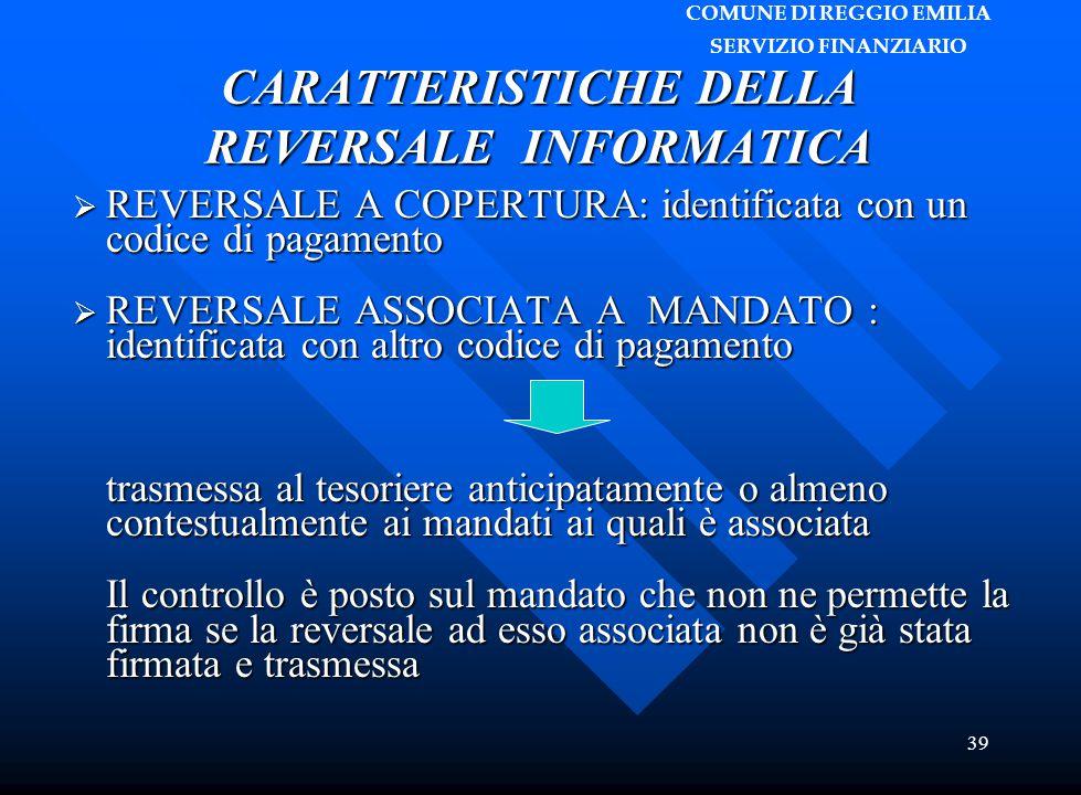 COMUNE DI REGGIO EMILIA SERVIZIO FINANZIARIO 39 CARATTERISTICHE DELLA REVERSALE INFORMATICA  REVERSALE A COPERTURA: identificata con un codice di pag