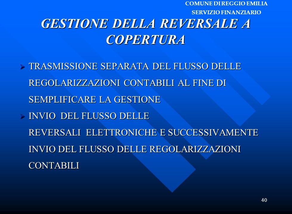 COMUNE DI REGGIO EMILIA SERVIZIO FINANZIARIO 40 GESTIONE DELLA REVERSALE A COPERTURA  TRASMISSIONE SEPARATA DEL FLUSSO DELLE REGOLARIZZAZIONI CONTABILI AL FINE DI SEMPLIFICARE LA GESTIONE  INVIO DEL FLUSSO DELLE REVERSALI ELETTRONICHE E SUCCESSIVAMENTE INVIO DEL FLUSSO DELLE REGOLARIZZAZIONI CONTABILI