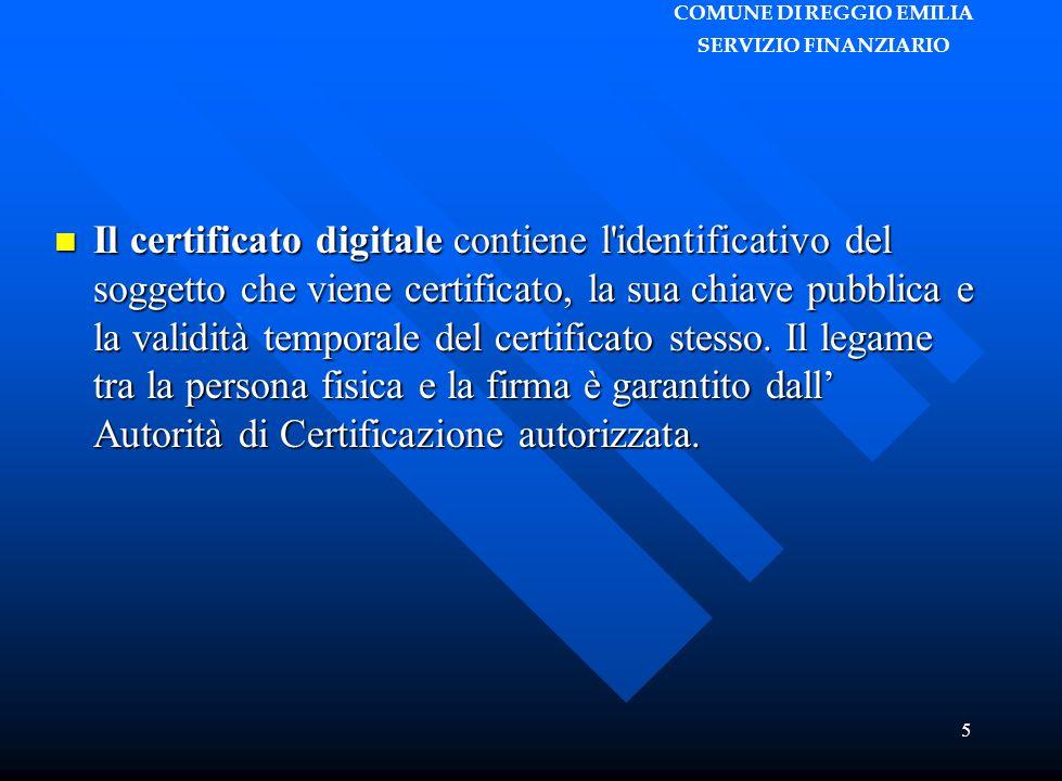 COMUNE DI REGGIO EMILIA SERVIZIO FINANZIARIO 5 Il certificato digitale contiene l identificativo del soggetto che viene certificato, la sua chiave pubblica e la validità temporale del certificato stesso.