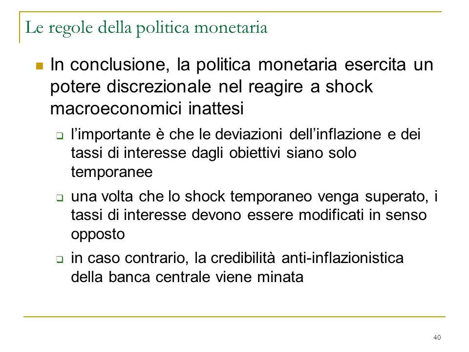 40 In conclusione, la politica monetaria esercita un potere discrezionale nel reagire a shock macroeconomici inattesi  l'importante è che le deviazio