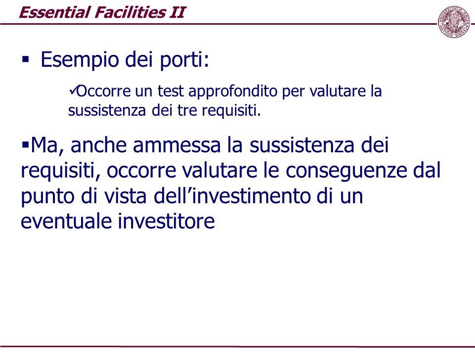 Essential Facilities II  Esempio dei porti: Occorre un test approfondito per valutare la sussistenza dei tre requisiti.  Ma, anche ammessa la sussis