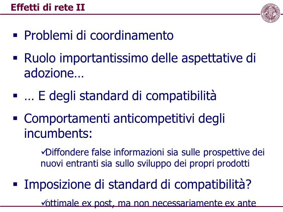 Effetti di rete II  Problemi di coordinamento  Ruolo importantissimo delle aspettative di adozione…  … E degli standard di compatibilità  Comporta