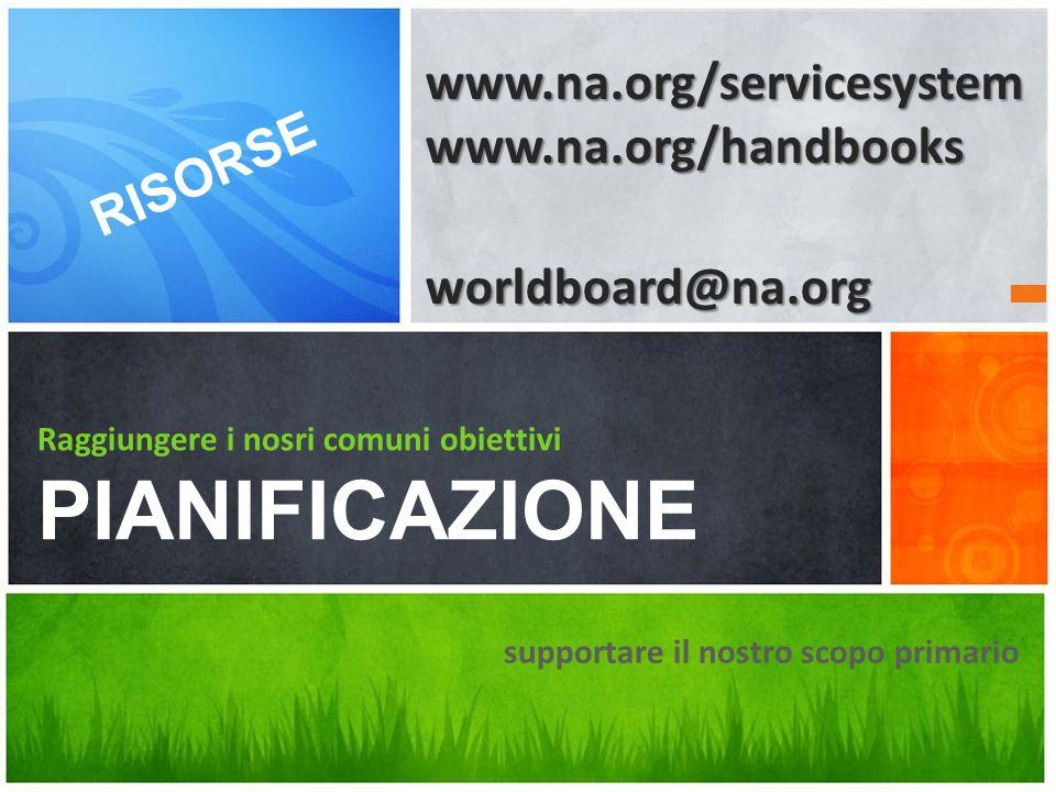 supportare il nostro scopo primario Raggiungere i nosri comuni obiettivi PIANIFICAZIONE RISORSE www.na.org/servicesystemwww.na.org/handbooksworldboard@na.org