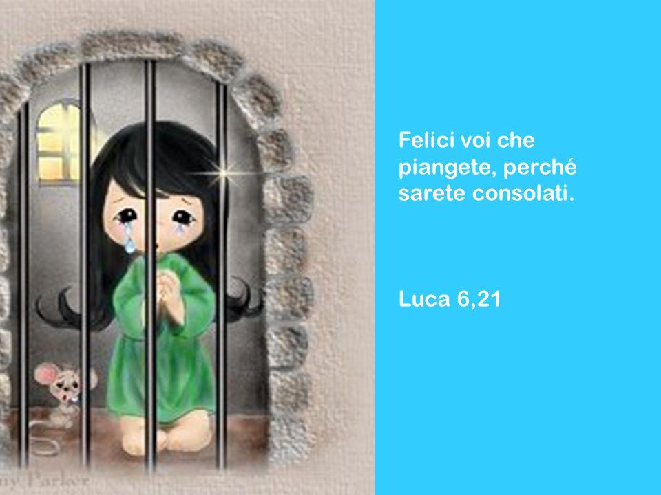 Felici voi che piangete, perché sarete consolati. Luca 6,21