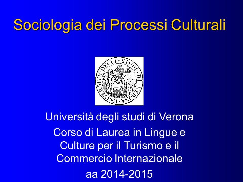 Sociologia dei Processi Culturali Università degli studi di Verona Corso di Laurea in Lingue e Culture per il Turismo e il Commercio Internazionale aa