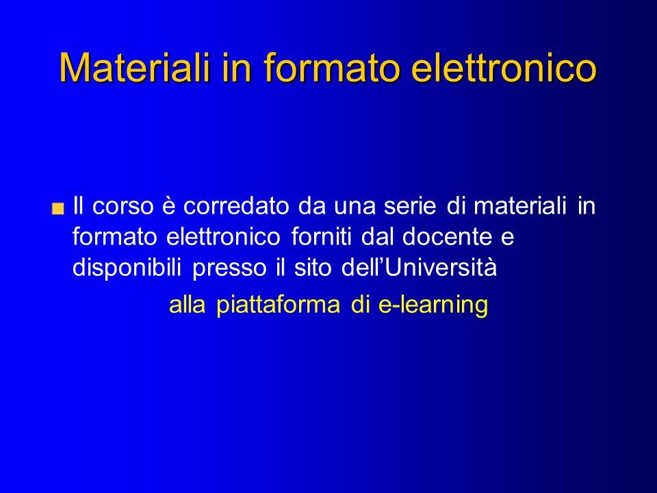 Materiali in formato elettronico Il corso è corredato da una serie di materiali in formato elettronico forniti dal docente e disponibili presso il sito dell'Università alla piattaforma di e-learning