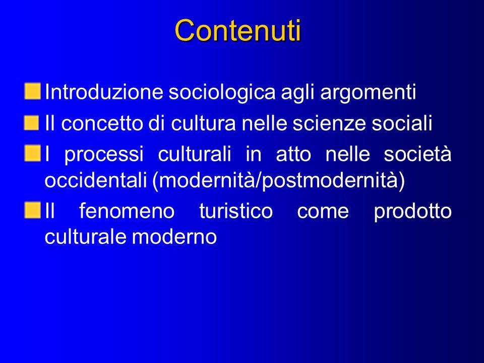 Contenuti Introduzione sociologica agli argomenti Il concetto di cultura nelle scienze sociali I processi culturali in atto nelle società occidentali (modernità/postmodernità) Il fenomeno turistico come prodotto culturale moderno