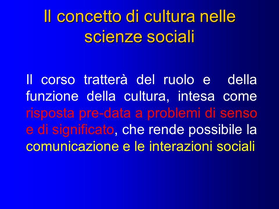 Il concetto di cultura nelle scienze sociali Il corso tratterà del ruolo e della funzione della cultura, intesa come risposta pre-data a problemi di senso e di significato, che rende possibile la comunicazione e le interazioni sociali
