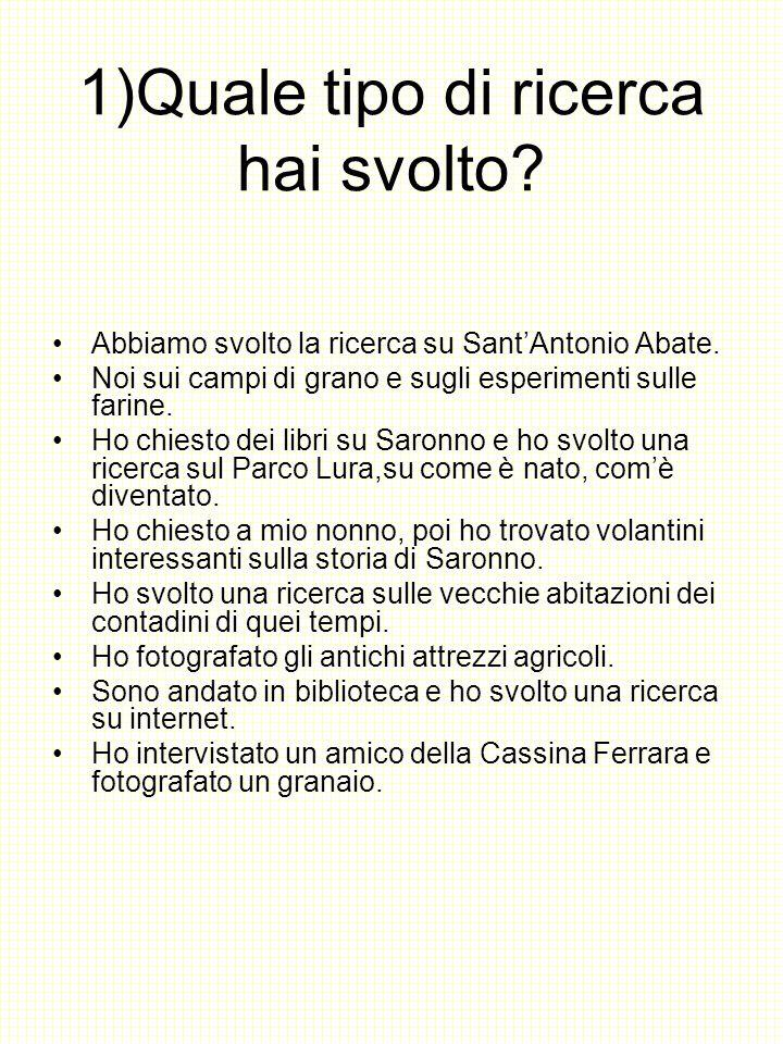 1)Quale tipo di ricerca hai svolto? Abbiamo svolto la ricerca su Sant'Antonio Abate. Noi sui campi di grano e sugli esperimenti sulle farine. Ho chies