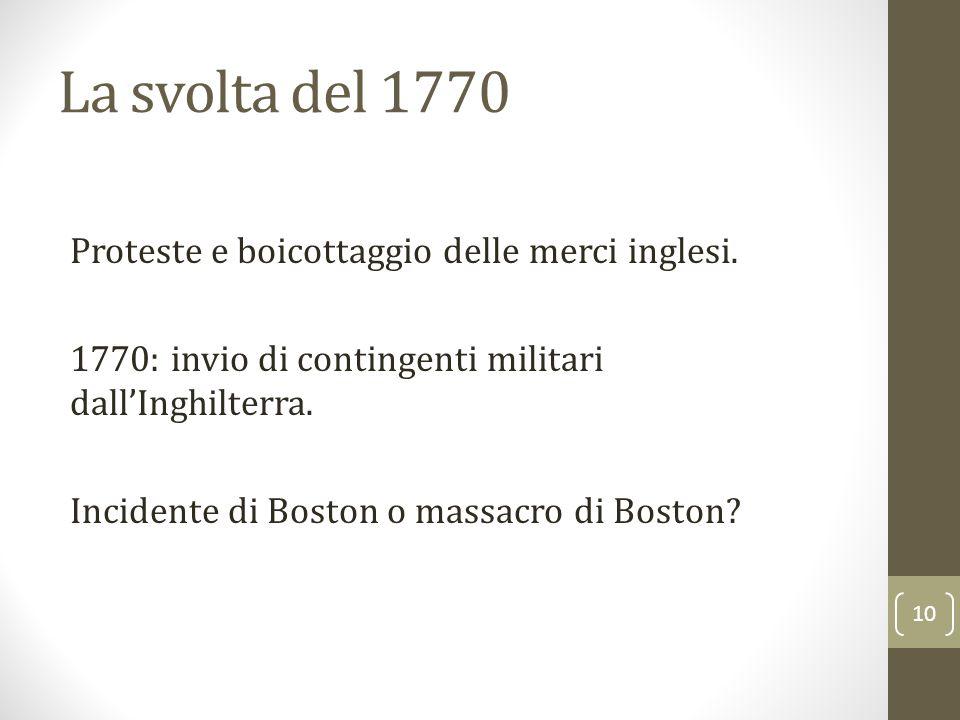 La svolta del 1770 Proteste e boicottaggio delle merci inglesi. 1770: invio di contingenti militari dall'Inghilterra. Incidente di Boston o massacro d