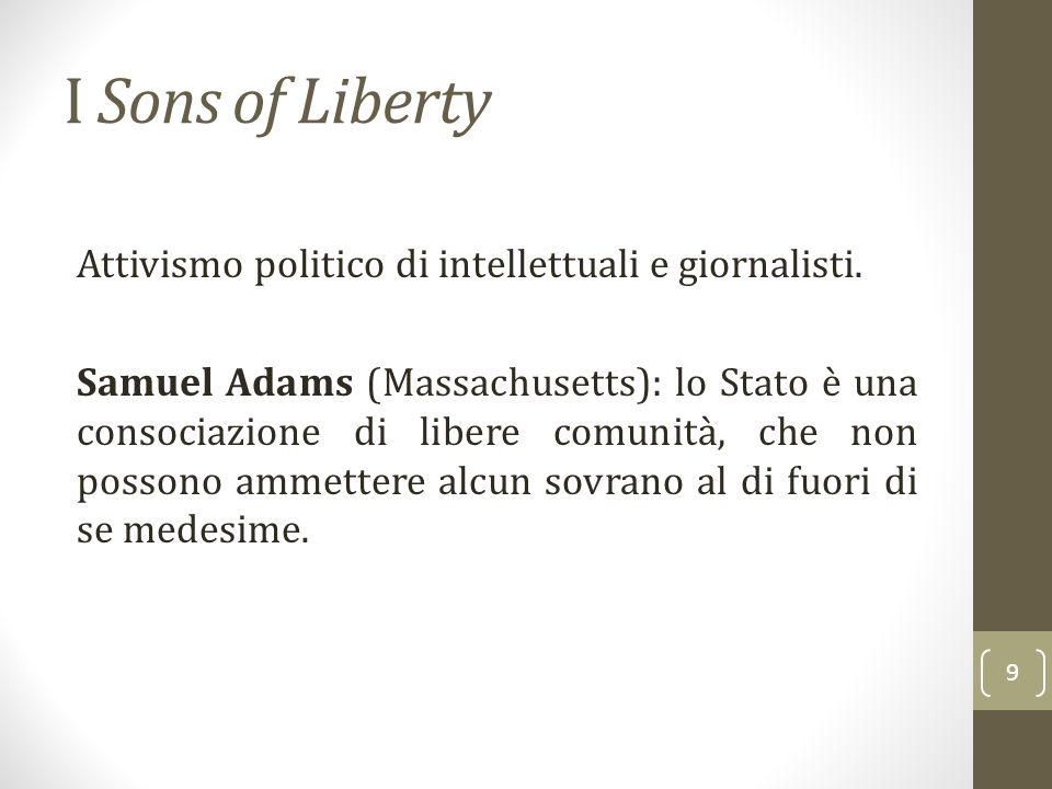 I Sons of Liberty Attivismo politico di intellettuali e giornalisti. Samuel Adams (Massachusetts): lo Stato è una consociazione di libere comunità, ch