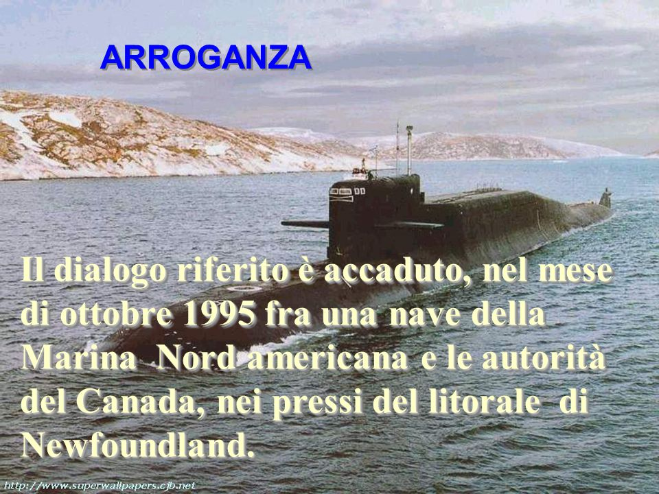 Il dialogo riferito è accaduto, nel mese di ottobre 1995 fra una nave della Marina Nord americana e le autorità del Canada, nei pressi del litorale di Newfoundland.