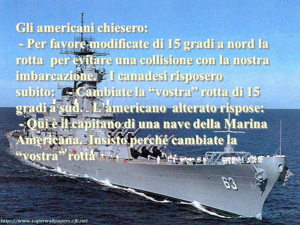 Gli americani chiesero: Gli americani chiesero: - Per favore modificate di 15 gradi a nord la rotta per evitare una collisione con la nostra imbarcazione.