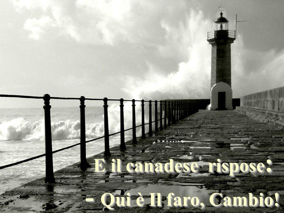 E il canadese rispose : - Qui è Il faro, Cambio.- Qui è Il faro, Cambio.