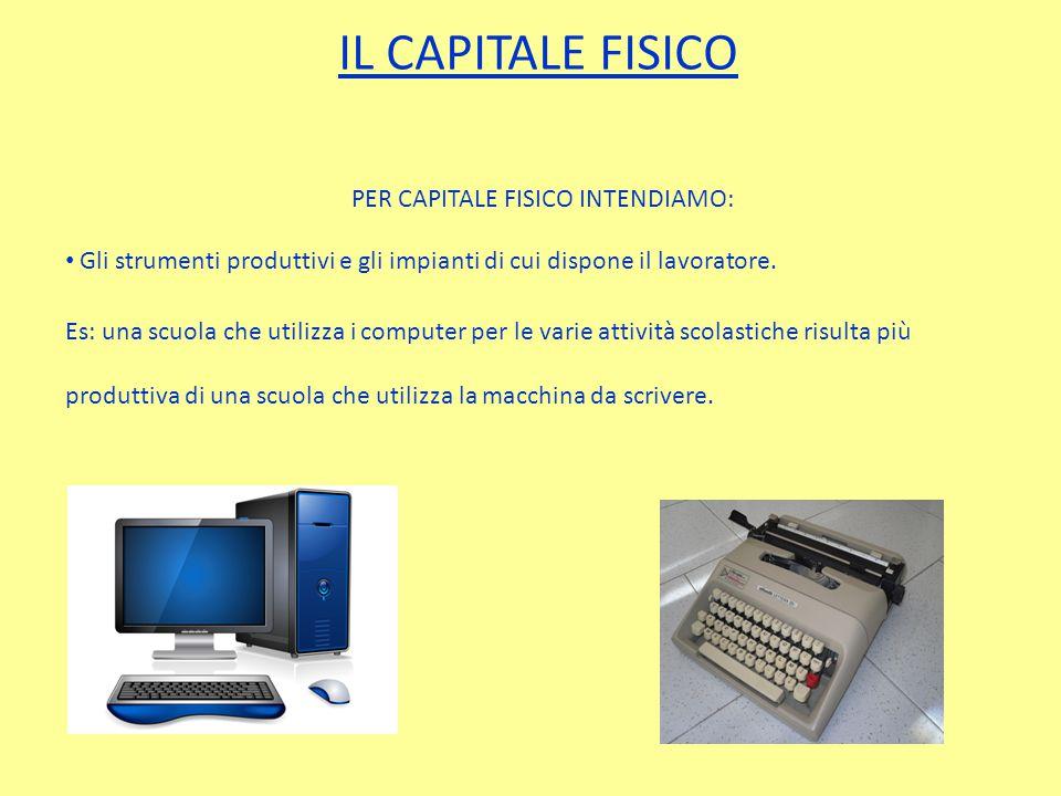 IL CAPITALE FISICO PER CAPITALE FISICO INTENDIAMO: Gli strumenti produttivi e gli impianti di cui dispone il lavoratore.
