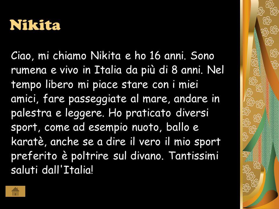 Nikita Ciao, mi chiamo Nikita e ho 16 anni. Sono rumena e vivo in Italia da più di 8 anni.